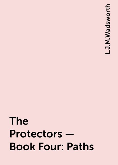 The Protectors – Book Four: Paths, L.J.M.Wadsworth
