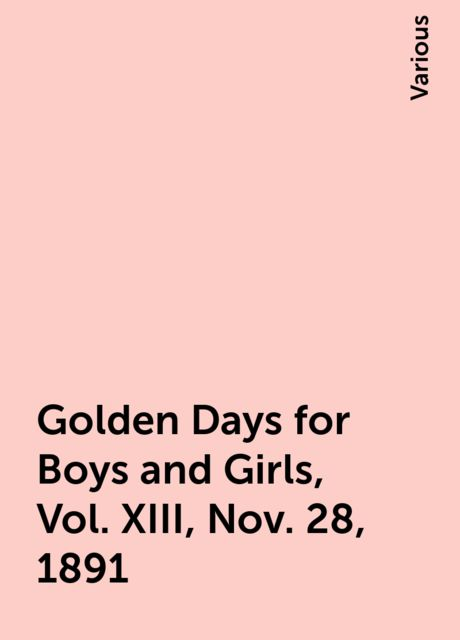 Golden Days for Boys and Girls, Vol. XIII, Nov. 28, 1891, Various