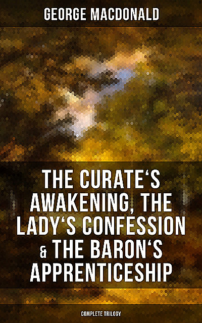 The Curate's Awakening, The Lady's Confession & The Baron's Apprenticeship (Complete Trilogy), George MacDonald