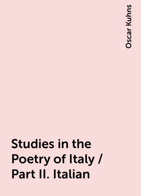 Studies in the Poetry of Italy / Part II. Italian, Oscar Kuhns