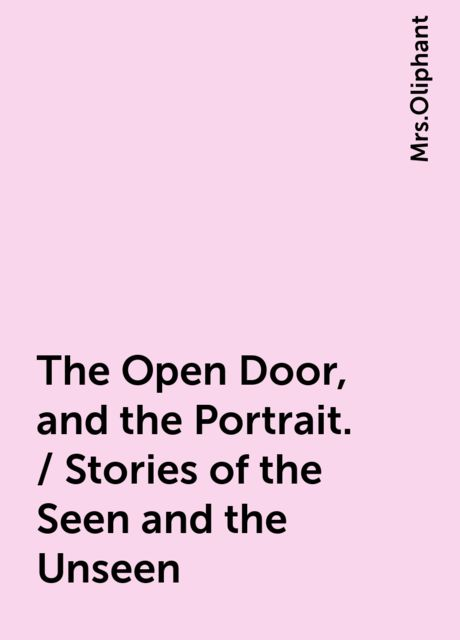The Open Door, and the Portrait. / Stories of the Seen and the Unseen,