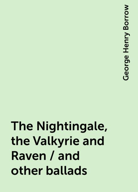 The Nightingale, the Valkyrie and Raven / and other ballads, George Henry Borrow