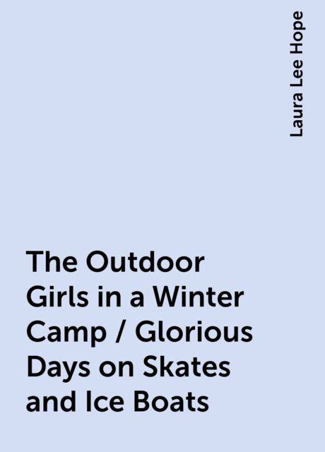 The Outdoor Girls in a Winter Camp / Glorious Days on Skates and Ice Boats, Laura Lee Hope