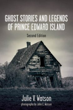 Ghost Stories and Legends of Prince Edward Island, Julie V.Watson