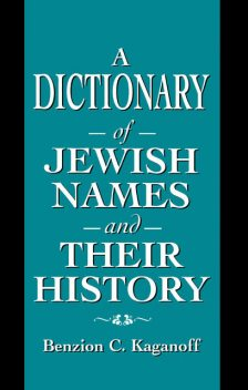 A Dictionary of Jewish Names and Their History, Benzion C. Kaganoff
