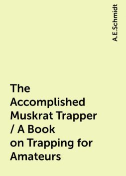 The Accomplished Muskrat Trapper / A Book on Trapping for Amateurs, A.E.Schmidt