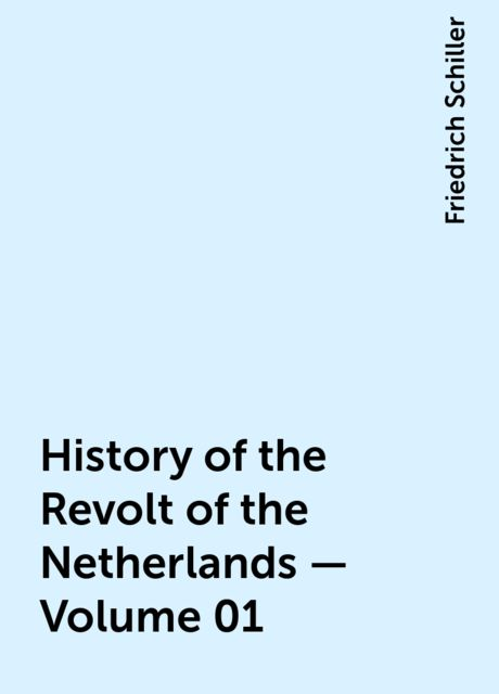 History of the Revolt of the Netherlands — Volume 01, Friedrich Schiller
