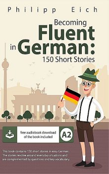 Becoming fluent in German: 150 Short Stories for Beginners (German Edition), Philipp Eich