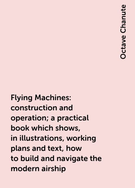 Flying Machines: construction and operation; a practical book which shows, in illustrations, working plans and text, how to build and navigate the modern airship, Octave Chanute