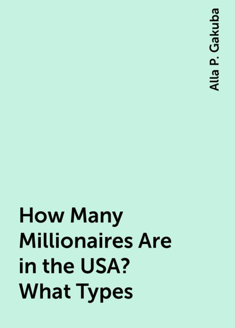 How Many Millionaires Are in the USA? What Types, Alla P. Gakuba