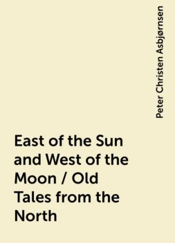 East of the Sun and West of the Moon / Old Tales from the North, Peter Christen Asbjørnsen