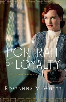 A Portrait of Loyalty (The Codebreakers Book #3), Roseanna M.White