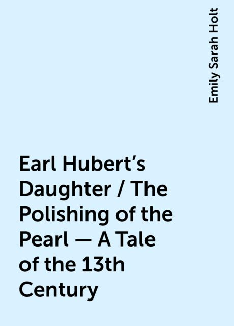 Earl Hubert's Daughter / The Polishing of the Pearl - A Tale of the 13th Century, Emily Sarah Holt
