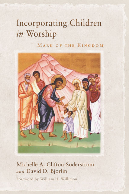 Incorporating Children in Worship, Michelle A. Clifton-Soderstrom, David Bjorlin