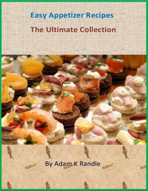 Easy Appetizer Recipes – The Ultimate Collection, Adam Randle