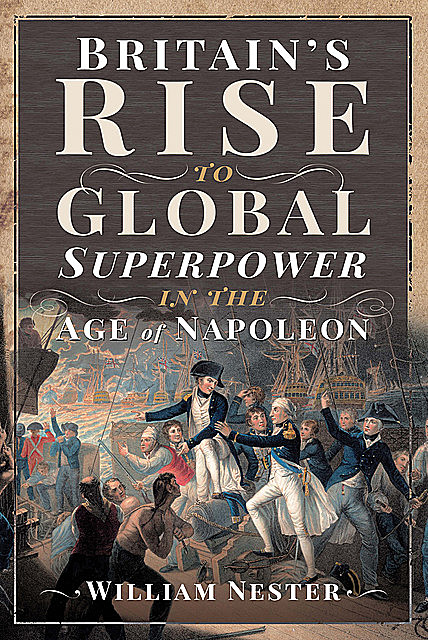 Britain's Rise to Global Superpower in the Age of Napoleon, William Nester