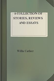 A Collection of Stories, Reviews and Essays, Willa Cather