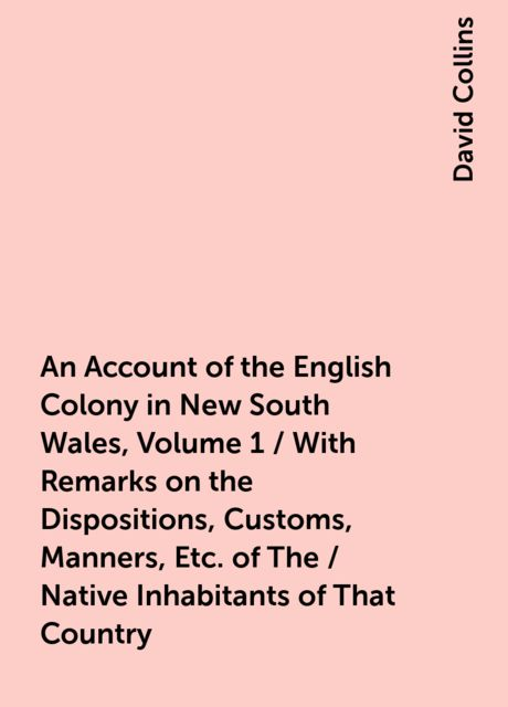 An Account of the English Colony in New South Wales, Volume 1 / With Remarks on the Dispositions, Customs, Manners, Etc. of The / Native Inhabitants of That Country. to Which Are Added, Some / Particulars of New Zealand; Compiled, By Permission, From / Th, David Collins