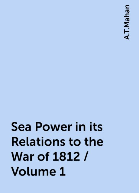Sea Power in its Relations to the War of 1812 / Volume 1, A.T.Mahan