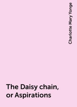 The Daisy chain, or Aspirations, Charlotte Mary Yonge