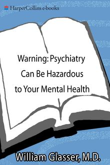 Warning: Psychiatry Can Be Hazardous to Your Mental Health, William Glasser