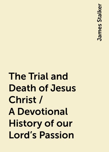 The Trial and Death of Jesus Christ / A Devotional History of our Lord's Passion, James Stalker