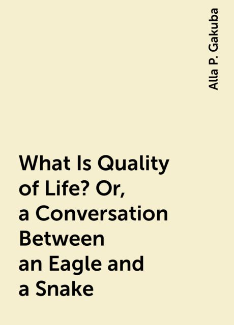 What Is Quality of Life? Or, a Conversation Between an Eagle and a Snake, Alla P. Gakuba