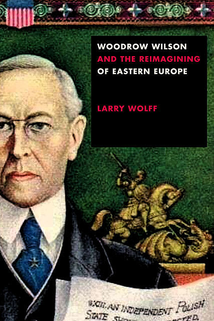 Woodrow Wilson and the Reimagining of Eastern Europe, Larry Wolff