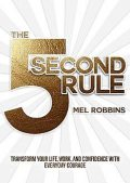 The 5 Second Rule: Transform Your Life, Work, and Confidence with Everyday Courage, Mel Robbins
