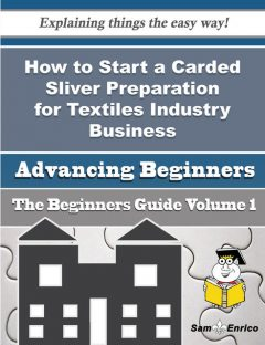How to Start a Carded Sliver Preparation for Textiles Industry Business (Beginners Guide), Enedina Bowling