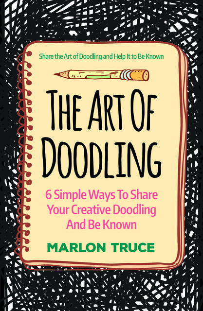 The Art Of Doodling: 6 Simple Ways To Share Your Creative Doodling And Be Known, Marlon Truce
