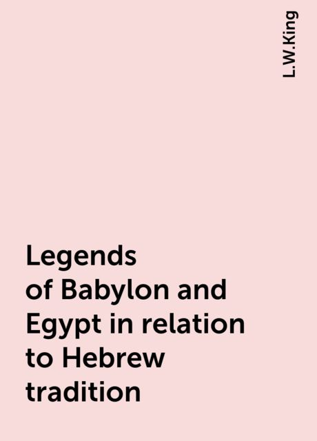 Legends of Babylon and Egypt in relation to Hebrew tradition, L.W.King