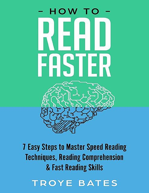 How to Read Faster: 7 Easy Steps to Master Speed Reading Techniques, Reading Comprehension & Fast Reading Skills, Troye Bates