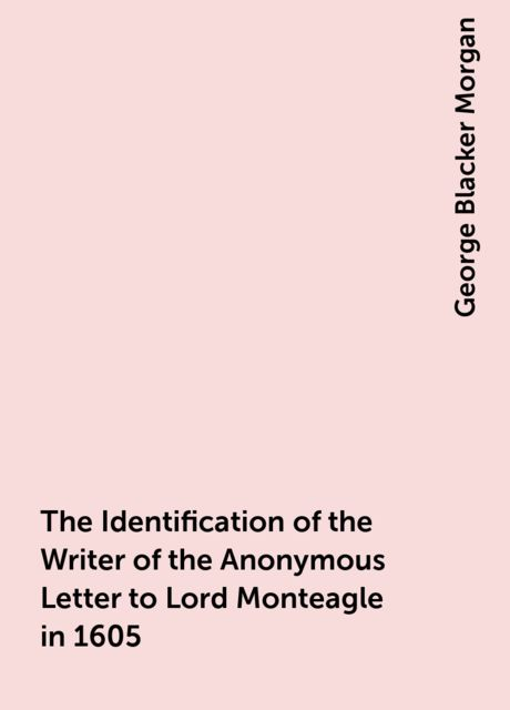 The Identification of the Writer of the Anonymous Letter to Lord Monteagle in 1605, George Blacker Morgan