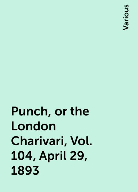 Punch, or the London Charivari, Vol. 104, April 29, 1893, Various
