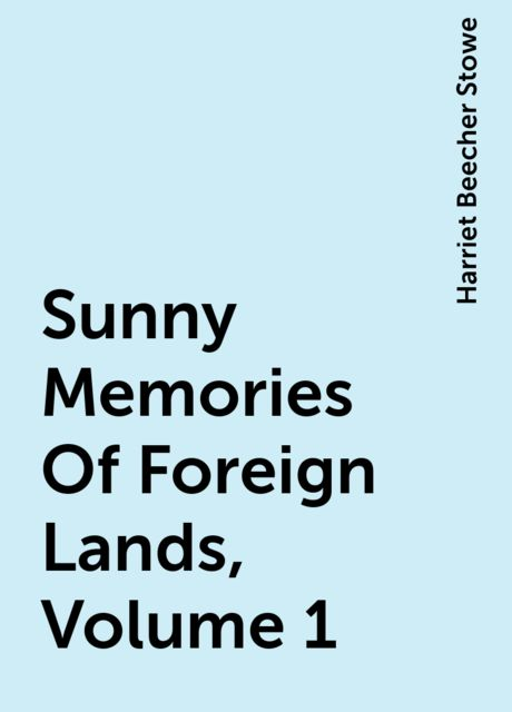 Sunny Memories Of Foreign Lands, Volume 1, Harriet Beecher Stowe