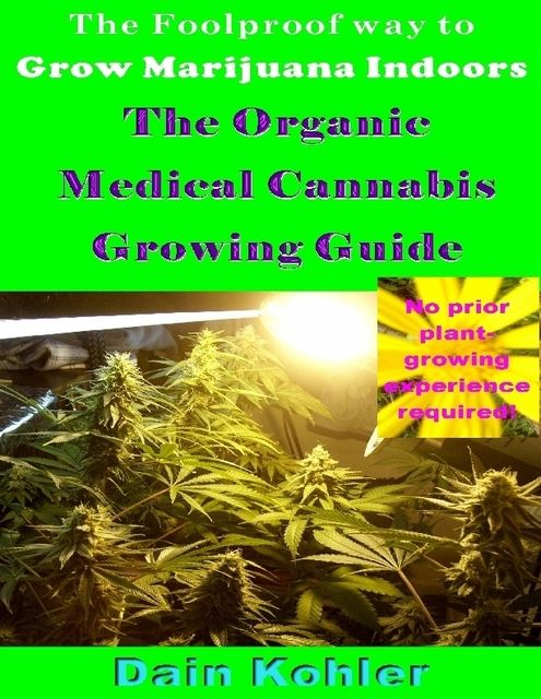 The Foolproof Way to Grow Marijuana Indoors : The Organic Medical Cannabis Growing Guide, Dain Kohler