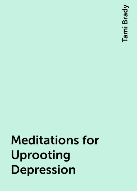 Meditations for Uprooting Depression, Tami Brady
