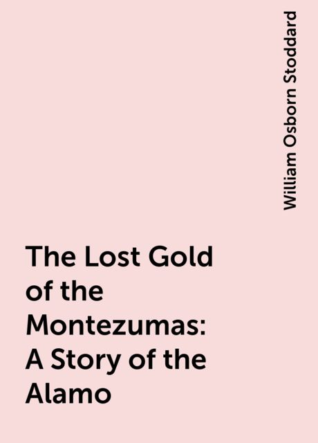 The Lost Gold of the Montezumas: A Story of the Alamo, William Osborn Stoddard