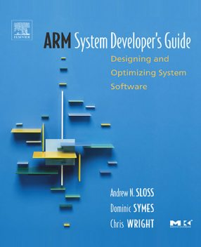 ARM System Developer's Guide : Designing and Optimizing System Software, Andrew Sloss, Chris Wright, Dominic Symes