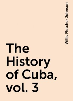 The History of Cuba, vol. 3, Willis Fletcher Johnson