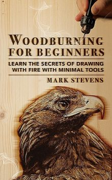 Woodburning for Beginners: Learn the Secrets of Drawing With Fire With Minimal Tools: Woodburning for Beginners, Mark Stevens