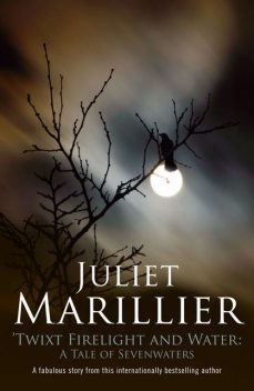 Twixt Firelight and Water: A Tale of Sevenwaters, Juliet Marillier