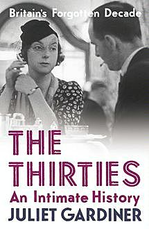 The Thirties: An Intimate History of Britain, Juliet Gardiner