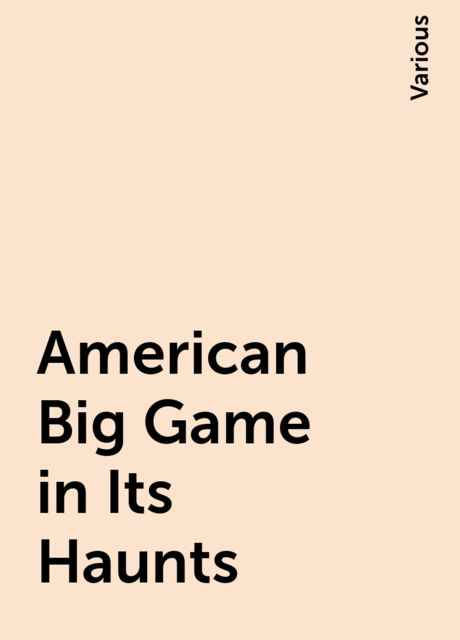 American Big Game in Its Haunts, Various
