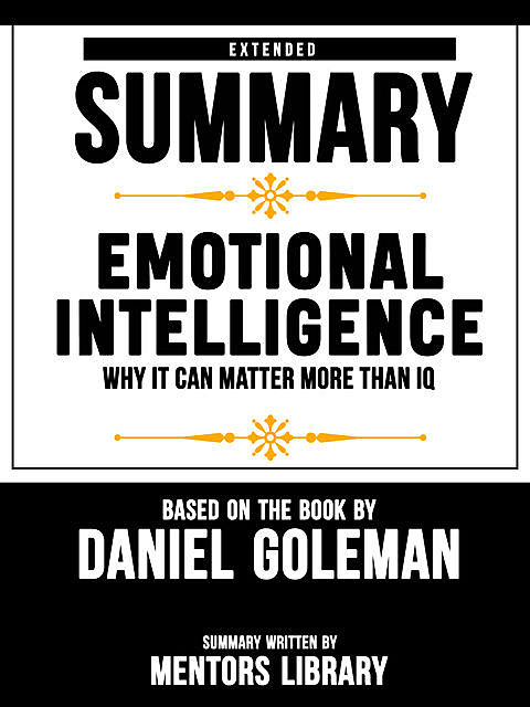 Extended Summary Of Emotional Intelligence: Why It Can Matter More Than IQ – Based On The Book By Daniel Goleman, Mentors Library