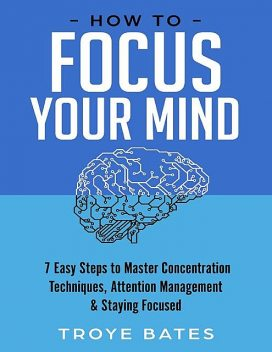 How to Focus Your Mind: 7 Easy Steps to Master Concentration Techniques, Attention Management & Staying Focused, Troye Bates