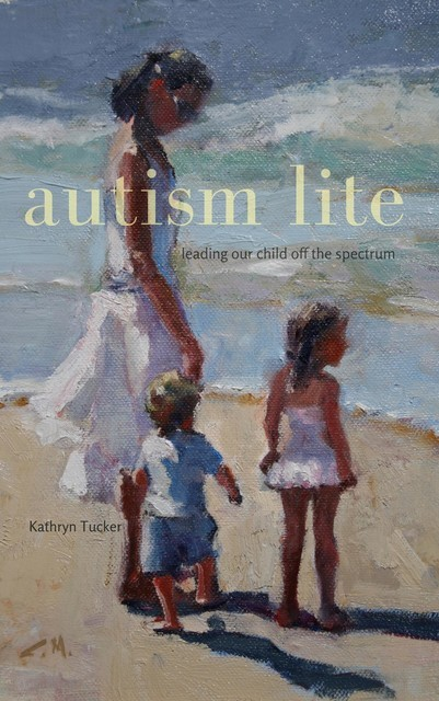 Autism Lite: Leading Our Child Off the Spectrum, Kathryn Tucker
