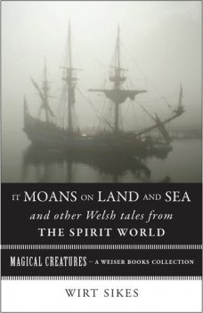 It Moans on Land and Sea and Other Welsh Tales from the Spirit World, William Wirt Sikes
