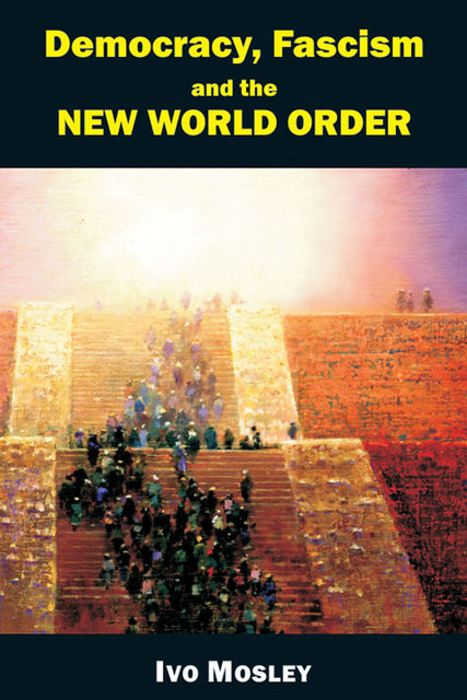 Democracy, Fascism and the New World Order, Ivo Mosley